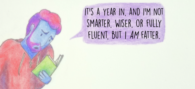 It's a year in, and I'm not smarter, wiser, or fully fluent, but I AM fatter.